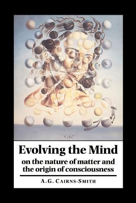 Evolving the Mind: On the Nature of Matter and the Origin of Consciousness - Cairns-Smith, A G Galexander, and A Graham, Cairns-Smith