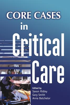 Core Cases in Critical Care - Ridley, Saxon (Editor), and Smith, Gary, Dr. (Editor), and Batchelor, Anna (Editor)