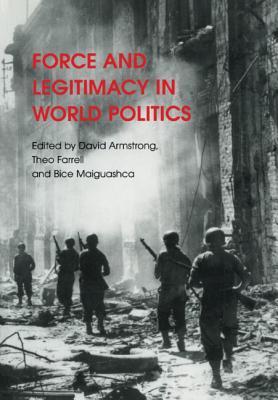 Force and Legitimacy in World Politics - Armstrong, David, Ma (Editor), and Farrell, Theo (Editor), and Maiguashca, Bice (Editor)