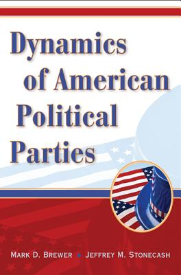 Dynamics of American Political Parties - Brewer, Mark D, and Stonecash, Jeffrey M, Professor