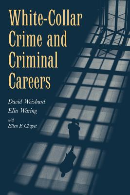White-Collar Crime and Criminal Careers - Weisburd, David, and Waring, Elin, and Blumstein, Alfred (Editor)