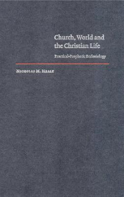 Church, World and the Christian Life: Practical-Prophetic Ecclesiology - Healy, Nicholas M, and Hardy, Daniel W (Editor)