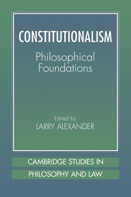 Constitutionalism: Philosophical Foundations - Alexander, Larry (Editor), and Alexander, Lawrence (Editor), and Postema, Gerald (Editor)
