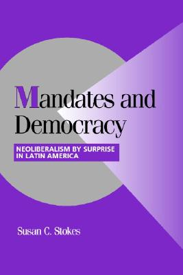 Mandates and Democracy: Neoliberalism by Surprise in Latin America - Stokes, Susan Carol