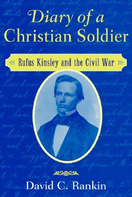 Diary of a Christian Soldier: Rufus Kinsley and the Civil War - Rankin, David C
