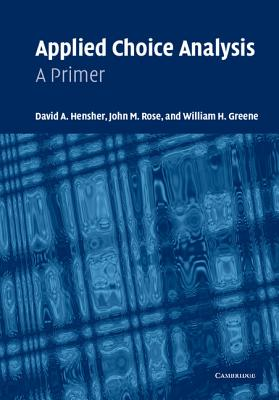 Applied Choice Analysis: A Primer - Hensher, David A, and Greene, William H, and Rose, John M