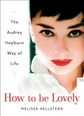 How to Be Lovely: The Audrey Hepburn Way of Life - Hepburn, Audrey, and Hellstern, Melissa (Editor)