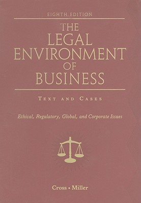 The Legal Environment of Business: Text and Cases: Ethical, Regulatory, Global, and Corporate Issues - Cross, Frank B, and Miller, Roger LeRoy