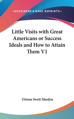 Little Visits with Great Americans; Or, Success Ideals and How to Attain Them - Marden, Orison Swett