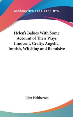 Helen's Babies with Some Account of Their Ways Innocent, Crafty, Angelic, Impish, Witching and Repulsive - Habberton, John