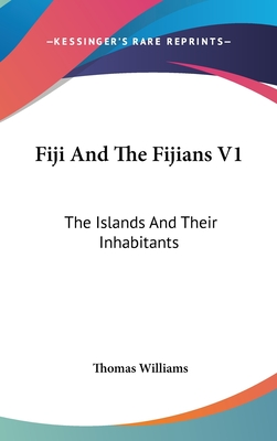Fiji and the Fijians V1: The Islands and Their Inhabitants - Williams, Thomas