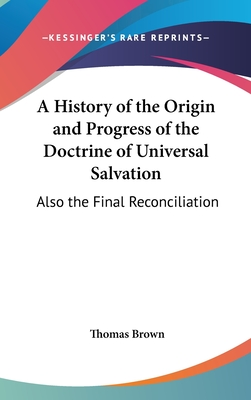 A History of the Origin and Progress of the Doctrine of Universal Salvation: Also the Final Reconciliation of All Men to Holiness and Happiness, Ful - Brown, Thomas, Ph.D.