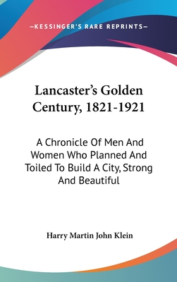 Lancaster's Golden Century, 1821-1921: A Chronicle of Men and Women Who Planned and Toiled to Build a City, Strong and Beautiful - Klein, Harry Martin John
