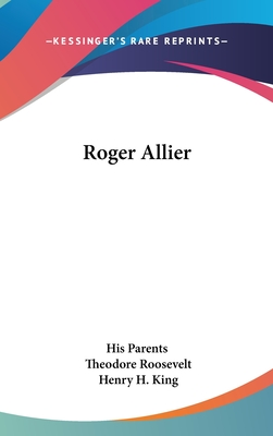 Roger Allier - His Parents, and King, Henry H (Translated by), and Roosevelt, Theodore, IV (Introduction by)