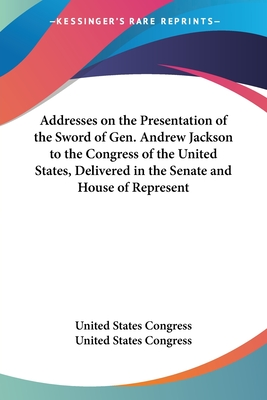 Addresses on the Presentation of the Sword of Gen. Andrew Jackson to the Congress of the United States, Delivered in the Senate and House of Represent - United States Congress