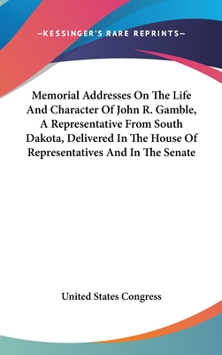 Memorial Addresses on the Life and Character of John R. Gamble, a Representative from South Dakota, Delivered in the House of Representatives and in the Senate - United States Congress