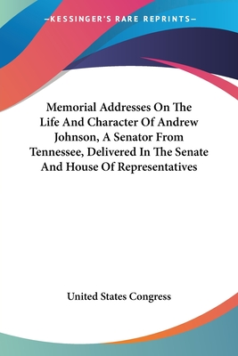 Memorial Addresses on the Life and Character of Andrew Johnson, a Senator from Tennessee, Delivered in the Senate and House of Representatives - United States Congress