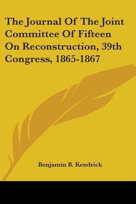 The Journal of the Joint Committee of Fifteen on Reconstruction, 39th Congress, 1865-1867 - Kendrick, Benjamin Burks