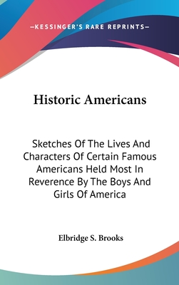 Historic Americans: Sketches of the Lives and Characters of Certain Famous Americans Held Most in Reverence by the Boys and Girls of America - Brooks, Elbridge Streeter