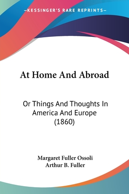 At Home and Abroad or Things and Thoughts in America and Europe - Ossoli, Margaret Fuller