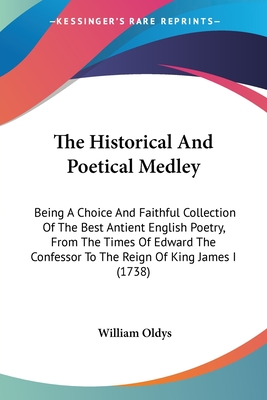 The Historical and Poetical Medley: Being a Choice and Faithful Collection of the Best Antient English Poetry, from the Times of Edward the Confessor to the Reign of King James I (1738) - Oldys, William