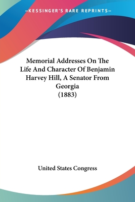 Memorial Addresses on the Life and Character of Benjamin Harvey Hill, a Senator from Georgia (1883) - United States Congress