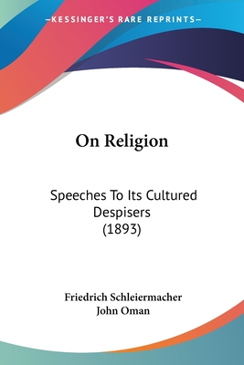 On Religion: Speeches to Its Cultured Despisers (1893) - Schleiermacher, Friedrich, and Oman, John (Translated by)
