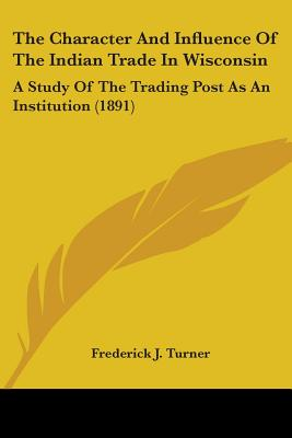The Character and Influence of the Indian Trade in Wisconsin: A Study of the Trading Post as an Institution (1891) - Turner, Frederick Jackson