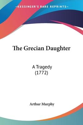The Grecian Daughter: A Tragedy (1772) - Murphy, Arthur