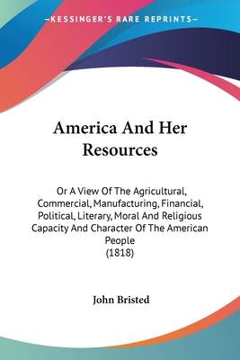 America and Her Resources: Or a View of the Agricultural, Commercial, Manufacturing, Financial, Political, Literary, Moral and Religious Capacity and Character of the American People (1818) - Bristed, John
