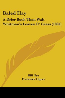 Baled Hay: A Drier Book Than Walt Whitman's Leaves O' Grass (1884) - Nye, Bill
