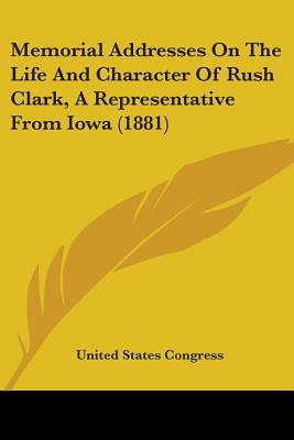 Memorial Addresses on the Life and Character of Rush Clark, a Representative from Iowa (1881) - United States Congress