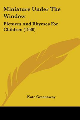 Miniature Under the Window: Pictures and Rhymes for Children (1880) - Greenaway, Kate