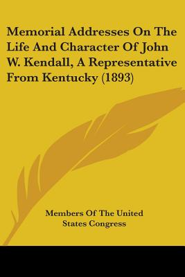 Memorial Addresses on the Life and Character of John W. Kendall, a Representative from Kentucky (1893) - Members of the United States Congress, Of The United States Congress