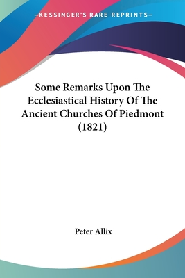 Some Remarks Upon the Ecclesiastical History of the Ancient Churches of Piedmont (1821) - Allix, Peter