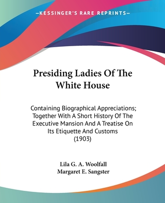 Presiding ladies of the White House, containing biographical appreciations together with a short history of the Executive mansion and a treatise on its etiquette and customs - Woolfall, Lila Graham Alliger