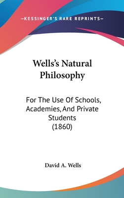 Wells's Natural Philosophy: For the Use of Schools, Academies, and Private Students: Introducing the Latest Results of Scientific Discovery and Research: Arranged with Special Reference to the Practical Application of Physical Science to the Arts and Th - Wells, David Ames