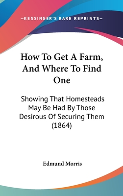 How to Get a Farm, and Where to Find One: Showing That Homesteads May Be Had by Those Desirous of Securing Them (1864) - Morris, Edmund