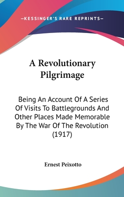 A revolutionary pilgrimage; being an account of a series of visits to battlegrounds & other places made memorable by the war of the revolution - Peixotto, Ernest Clifford