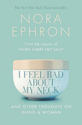 I Feel Bad About My Neck: And Other Thoughts on Being a Woman - Ephron, Nora