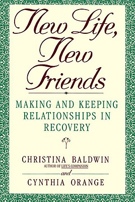 New Life, New Friends: Making and Keeping Relationships in Recovery - Baldwin, Christina, and Orange, Cynthia