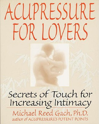 Acupressure for Lovers: Secrets of Touch for Increasing Intimacy - Gach, Michael Reed
