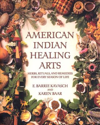 American Indian Healing Arts: Herbs, Rituals, and Remedies for Every Season of Life - Kavasch, E Barrie, and Baar, Karen