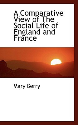 A Comparative View of the Social Life of England and France - Berry, Mary, Dr.