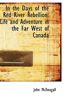 In the Days of the Red River Rebellion: Life and Adventure in the Far West of Canada - McDougall, John, M.D.
