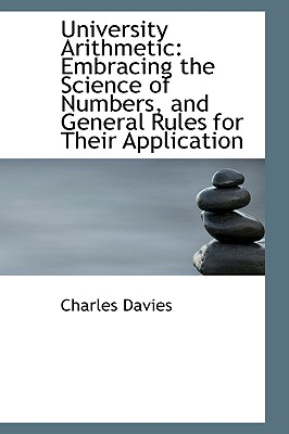 University Arithmetic: Embracing the Science of Numbers, and General Rules for Their Application - Davies, Charles