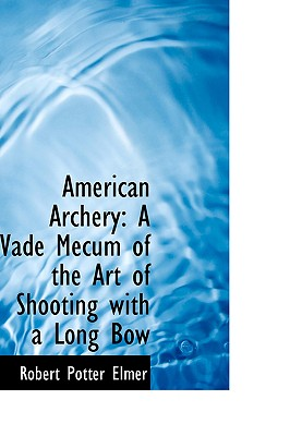 American Archery: A Vade Mecum of the Art of Shooting with a Long Bow - Elmer, Robert Potter