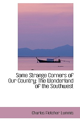 Some Strange Corners of Our Country: The Wonderland of the Southwest - Lummis, Charles Fletcher