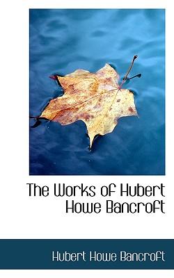 The Works of Hubert Howe Bancroft - Bancroft, Hubert Howe