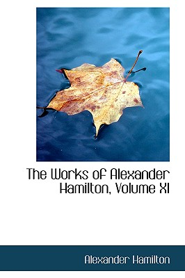 The Works of Alexander Hamilton, Volume XI - Hamilton, Alexander